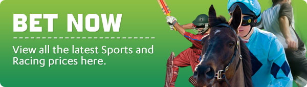 BET NOW - View all the latest Sports and Racing prices here